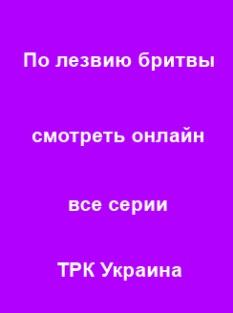 По лезвию бритвы 1, 2, 3, 4, 5, 6, 7, 8, 9 серия 2014 ТРК Украина